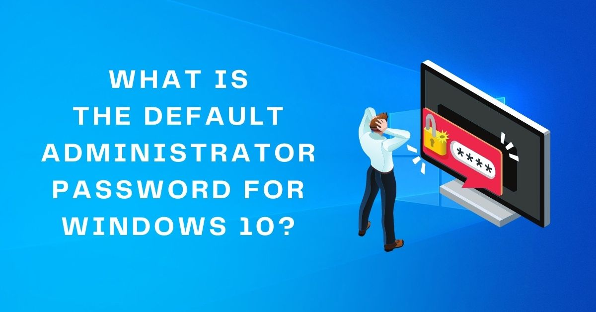 what is the default administrator password for windows 10 (1)